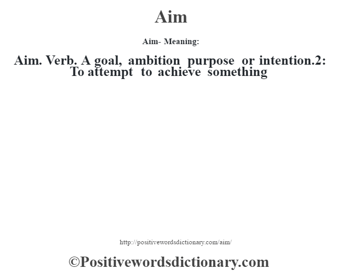 Aim- Meaning:Aim. Verb. A goal, ambition purpose or intention.2: To attempt to achieve something