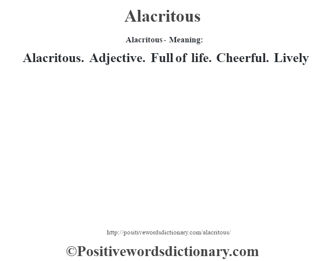 Alacritous- Meaning:Alacritous. Adjective. Full of life. Cheerful. Lively