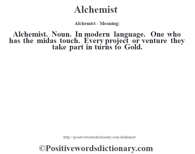 Alchemist- Meaning:Alchemist. Noun. In modern language.  One who has the midas touch.  Every project or venture they take part in turns to Gold.