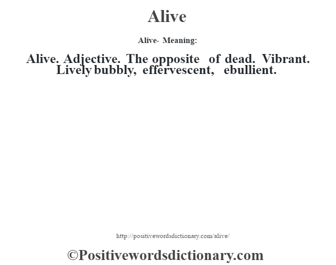 Alive- Meaning:Alive. Adjective. The opposite of dead.  Vibrant. Lively bubbly, effervescent, ebullient.