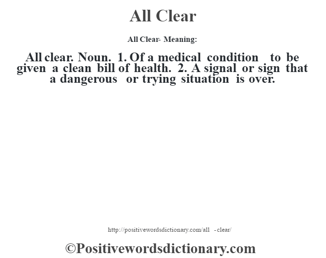 All Clear- Meaning:All clear. Noun. 1. Of a medical condition – to be given a clean bill of health. 2. A signal or sign that a dangerous or trying situation is over.