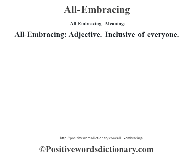 All-Embracing- Meaning:All-Embracing: Adjective. Inclusive of everyone.