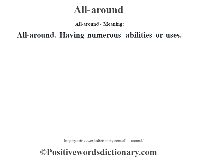 All-around- Meaning:All-around. Having numerous abilities or uses.