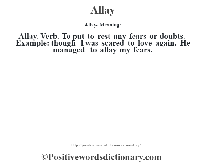 Allay- Meaning:Allay. Verb. To put to rest any fears or doubts. Example: though I was scared to love again. He managed to allay my fears.