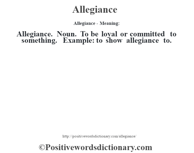 Allegiance- Meaning:Allegiance. Noun. To be loyal or committed to something. Example: to show allegiance to.
