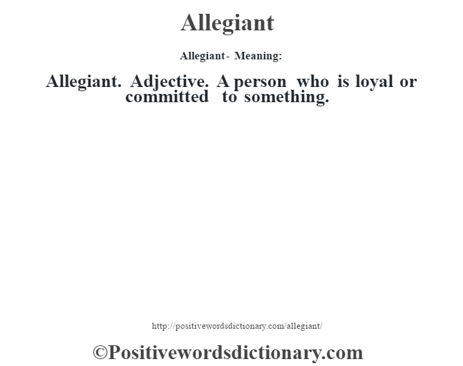 Allegiant- Meaning:Allegiant. Adjective. A person who is loyal or committed to something.