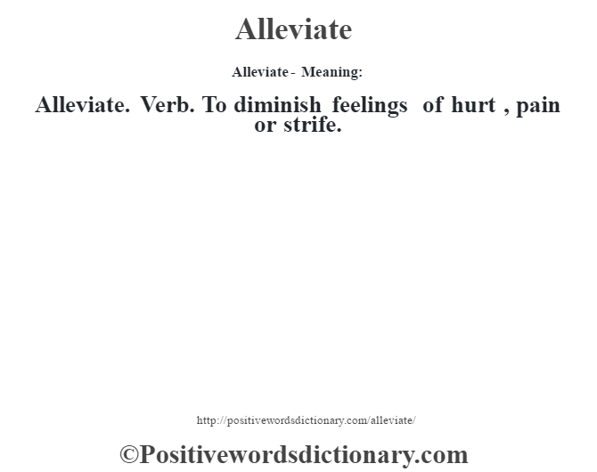Alleviate- Meaning:Alleviate. Verb. To diminish feelings of hurt , pain or strife.