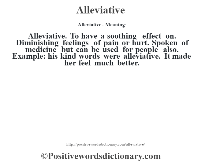 Alleviative- Meaning:Alleviative. To have a soothing effect on.  Diminishing feelings of pain or hurt. Spoken of medicine but can be used for people also. Example: his kind words were alleviative. It made her feel much better.