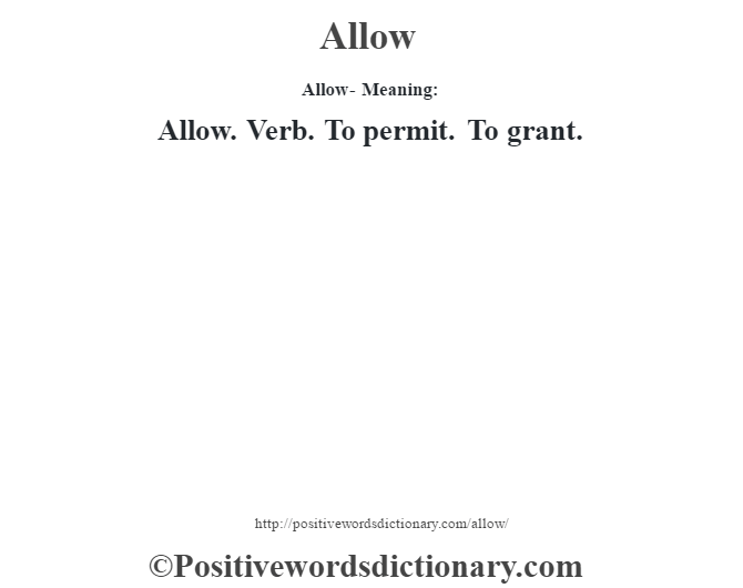 Allow- Meaning:Allow. Verb. To permit. To grant.