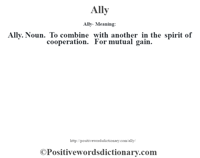 Ally- Meaning:Ally. Noun. To combine with another in the spirit of cooperation. For mutual gain.