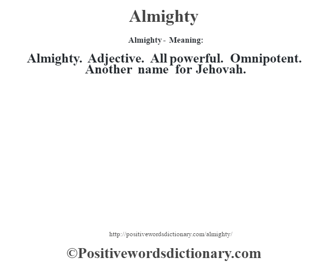 Almighty- Meaning:Almighty. Adjective. All powerful. Omnipotent. Another name for Jehovah.