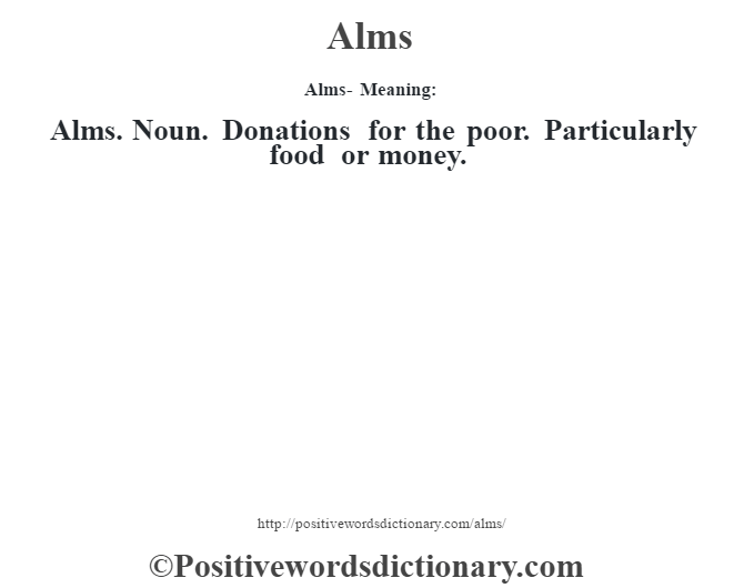 Alms- Meaning:Alms. Noun. Donations for the poor. Particularly food or money.