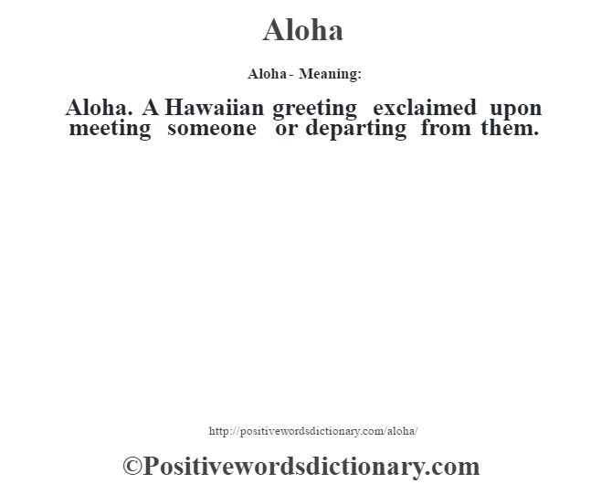 Aloha- Meaning:Aloha. A Hawaiian greeting exclaimed upon meeting someone or departing from them.
