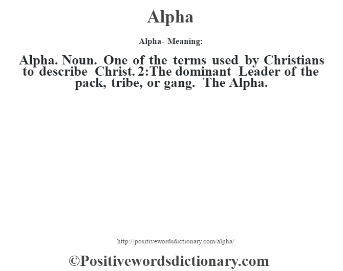 Alpha- Meaning:Alpha. Noun. One of the terms used by Christians to describe Christ. 2:The dominant Leader of the pack, tribe, or gang. The Alpha.