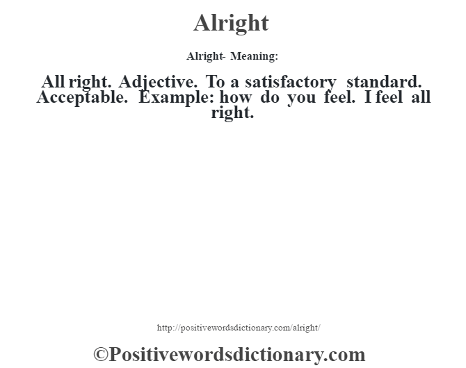Alright- Meaning:All right. Adjective. To a satisfactory standard. Acceptable. Example: how do you feel. I feel all right.