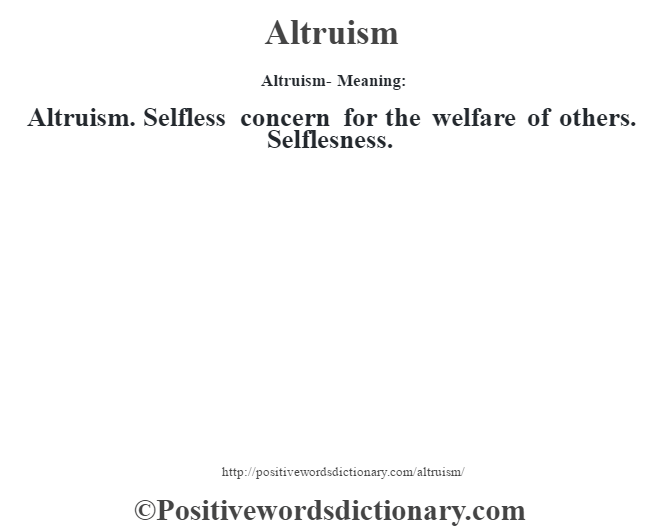 Altruism- Meaning:Altruism. Selfless concern for the welfare of others. Selflesness.