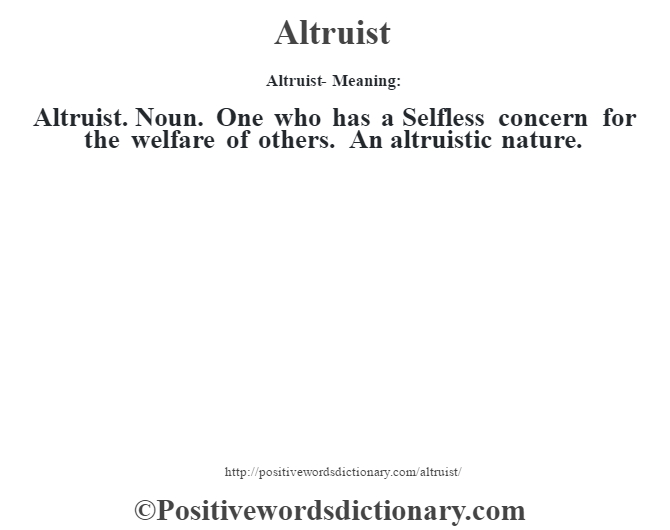 Altruist- Meaning:Altruist. Noun. One who has a Selfless concern for the welfare of others. An altruistic nature.