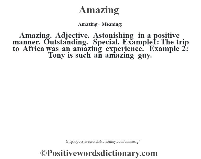 Amazing- Meaning:Amazing. Adjective. Astonishing in a positive manner. Outstanding. Special. Example1: The trip to Africa was an amazing experience. Example 2: Tony is such an amazing guy.