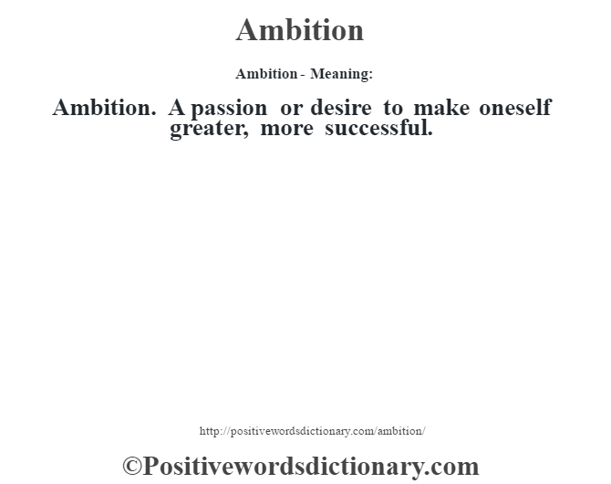 Ambition- Meaning:Ambition. A passion or desire to make oneself greater, more successful.
