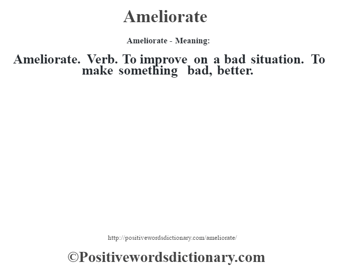 Ameliorate- Meaning:Ameliorate. Verb. To improve on a bad situation. To make something bad, better.