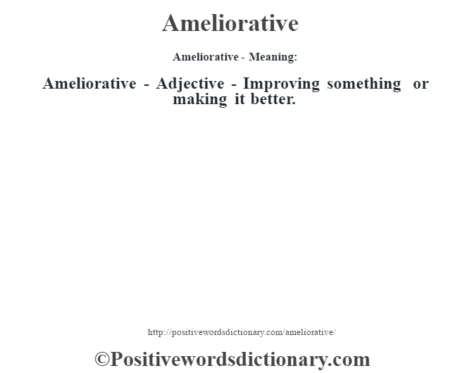 Ameliorative- Meaning:Ameliorative - Adjective - Improving something or making it better.