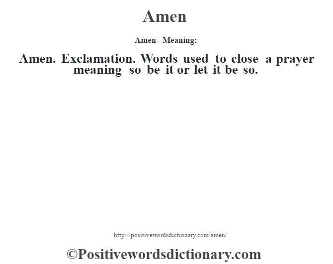 Amen- Meaning:Amen. Exclamation. Words used to close a prayer meaning so be it or let it be so.