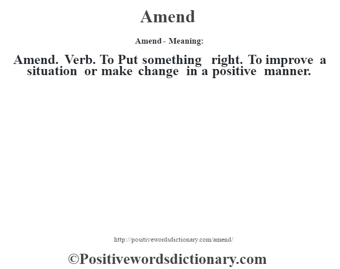 Amend- Meaning:Amend. Verb. To Put something right. To improve a situation or make change in a positive manner.