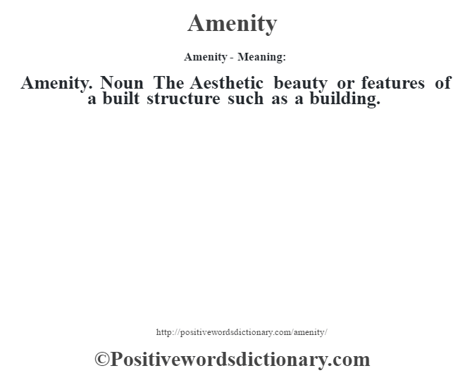 Amenity- Meaning:Amenity. Noun The Aesthetic beauty or features of a built structure such as a building.