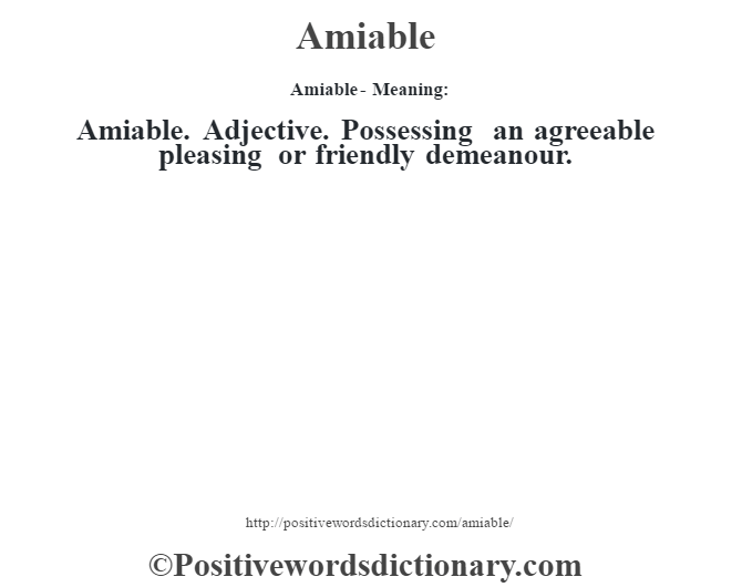 Amiable- Meaning:Amiable. Adjective. Possessing an agreeable pleasing or friendly demeanour.