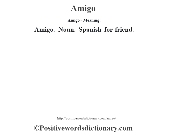 Amigo- Meaning:Amigo. Noun. Spanish for friend.