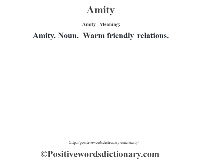 Amity- Meaning:Amity. Noun. Warm friendly relations.