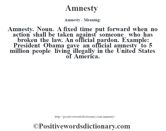 Amnesty- Meaning:Amnesty. Noun. A fixed time put forward when no action shall be taken against someone who has broken the law. An official pardon. Example: President Obama gave an official amnesty to 5 million people living illegally in the United States of America.