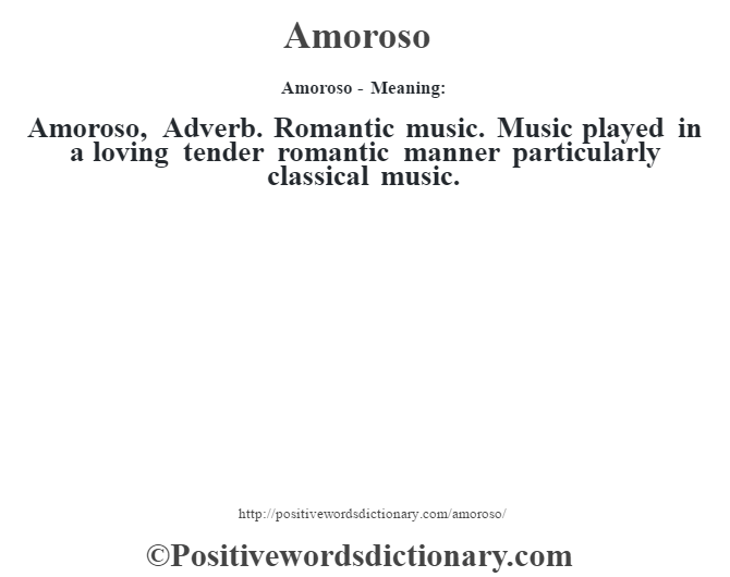 Amoroso- Meaning:Amoroso, Adverb. Romantic music. Music played in a loving tender romantic manner particularly classical music.
