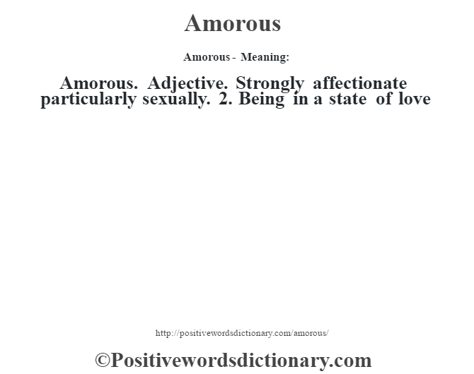 Amorous- Meaning:Amorous. Adjective. Strongly affectionate particularly sexually. 2. Being in a state of love