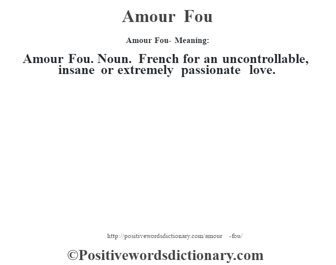 Amour Fou- Meaning:Amour Fou. Noun. French for an uncontrollable, insane or extremely passionate love.