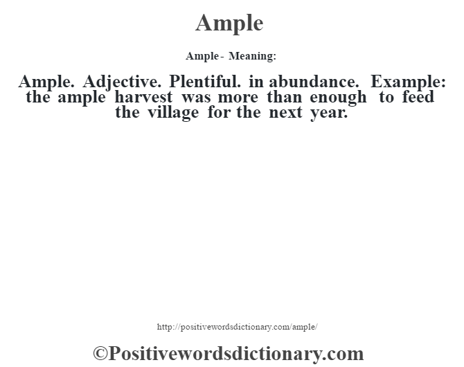 Ample- Meaning:Ample. Adjective. Plentiful. in abundance. Example: the ample harvest was more than enough to feed the village for the next year.