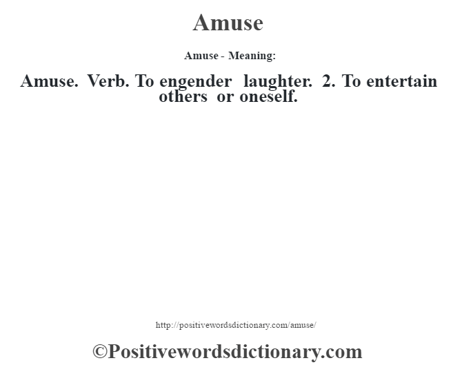 Amuse- Meaning:Amuse. Verb. To engender laughter. 2. To entertain others or oneself.