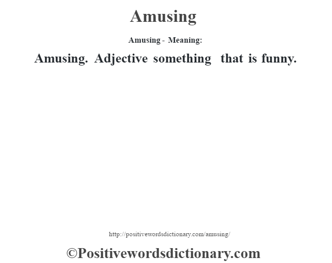 Amusing- Meaning:Amusing. Adjective something that is funny.