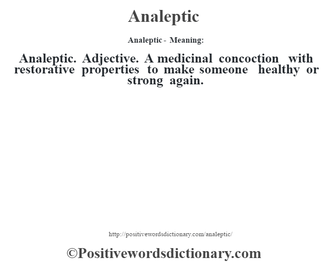 Analeptic- Meaning:Analeptic. Adjective. A medicinal concoction with restorative properties to make someone healthy or strong again.