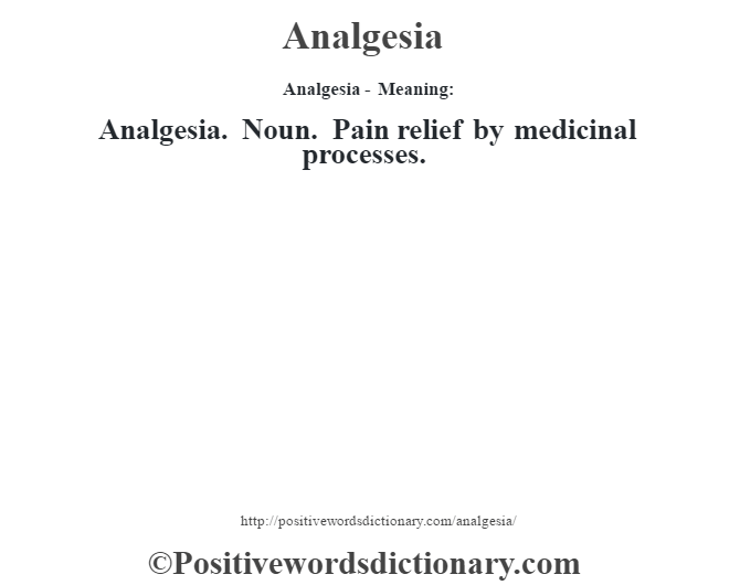 Analgesia- Meaning:Analgesia. Noun. Pain relief by medicinal processes.