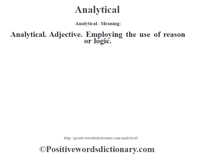 Analytical- Meaning:Analytical. Adjective. Employing the use of reason or logic.