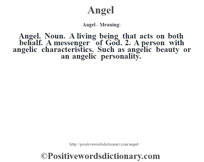 Angel- Meaning:Angel. Noun. A living being that acts on both behalf. A messenger of God. 2. A person with angelic characteristics. Such as angelic beauty or an angelic personality.