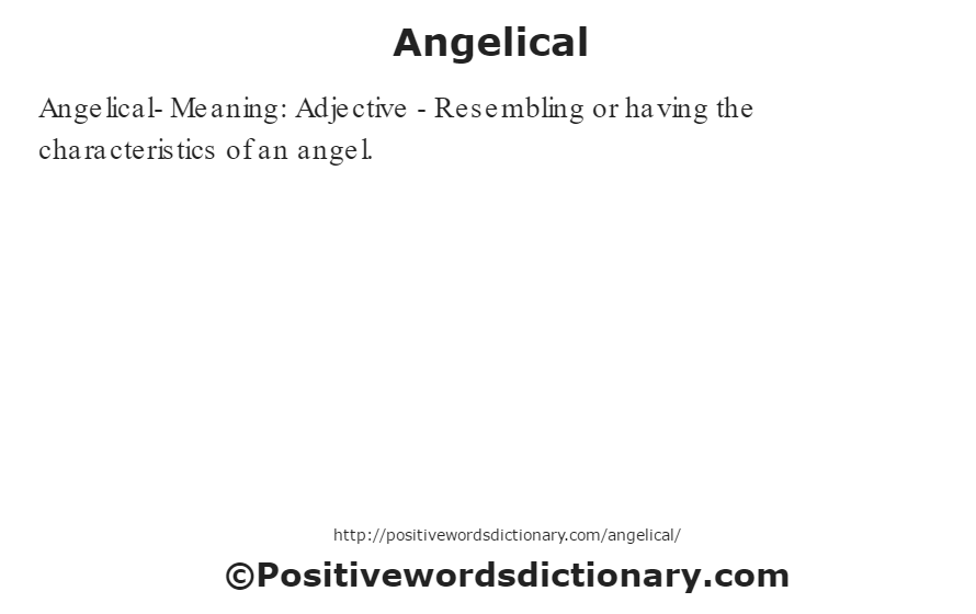 Angelical- Meaning: Adjective - Resembling or having the characteristics of an angel.