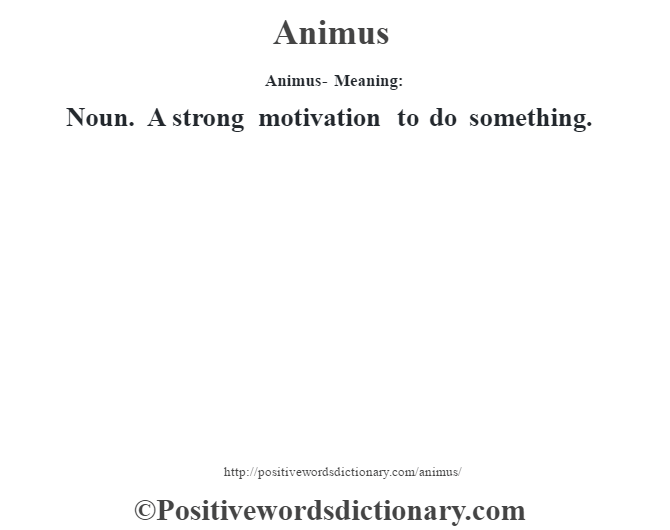 Animus- Meaning:Noun. A strong motivation to do something.