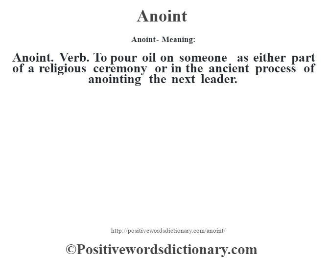 Anoint- Meaning:Anoint. Verb. To pour oil on someone as either part of a religious ceremony or in the ancient process of anointing the next leader.