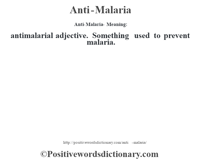 Anti-Malaria- Meaning:antimalarial adjective. Something used to prevent malaria.