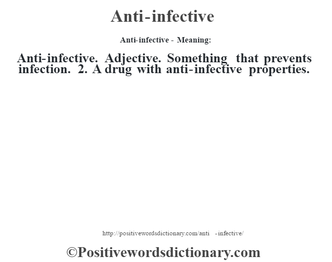Anti-infective- Meaning:Anti-infective. Adjective. Something that prevents infection. 2. A drug with anti-infective properties.