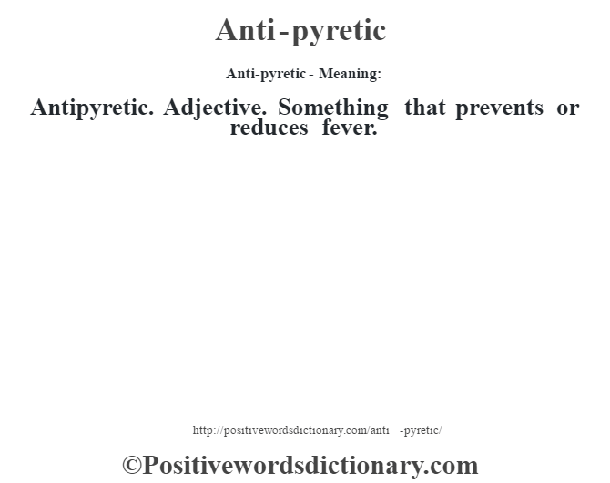Anti-pyretic- Meaning:Antipyretic. Adjective. Something that prevents or reduces fever.