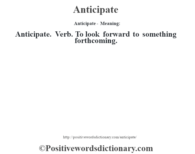 Anticipate- Meaning:Anticipate. Verb.  To look forward to something forthcoming.