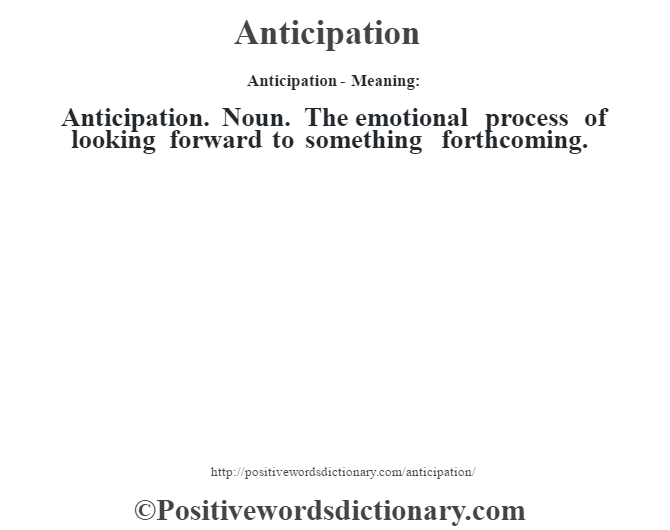Anticipation- Meaning:Anticipation. Noun. The emotional process of looking forward to something forthcoming.
